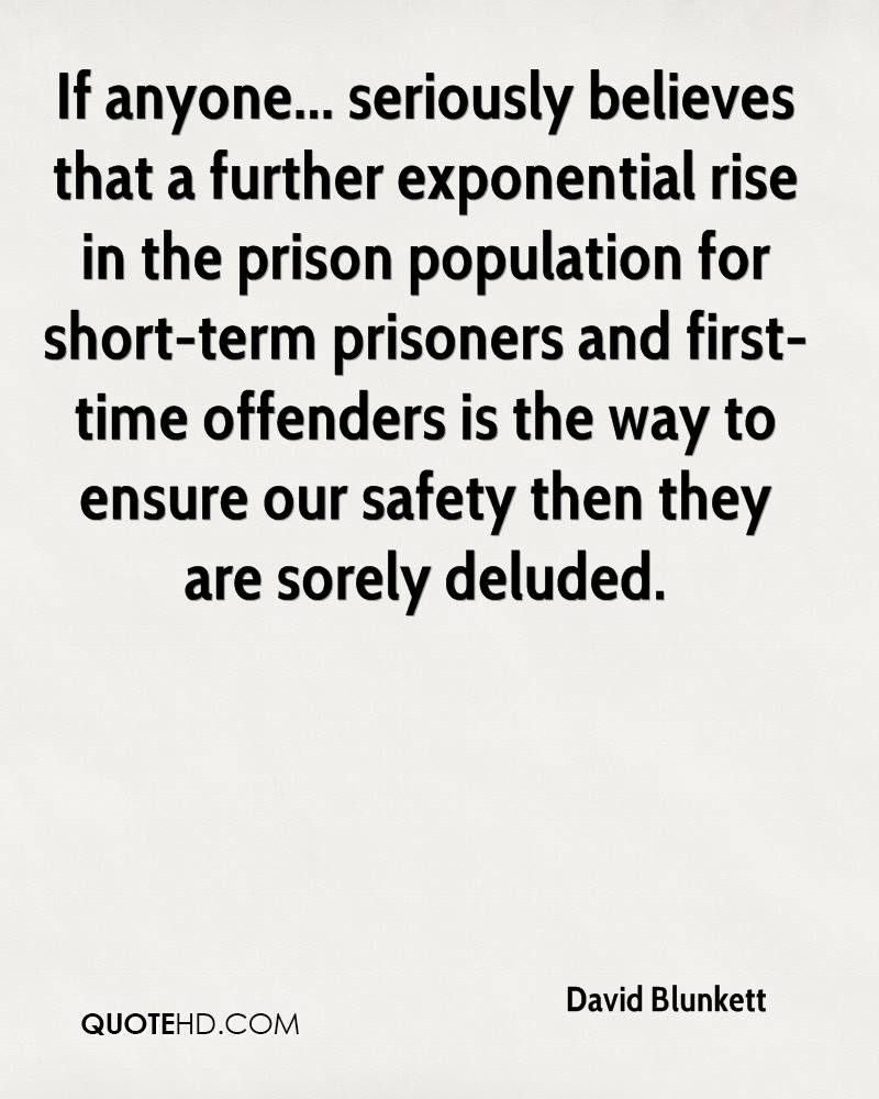 If anyone... seriously believes that a further exponential rise in the prison population for short-term prisoners and first-time offenders is the way to ensure our safety then they are sorely deluded.