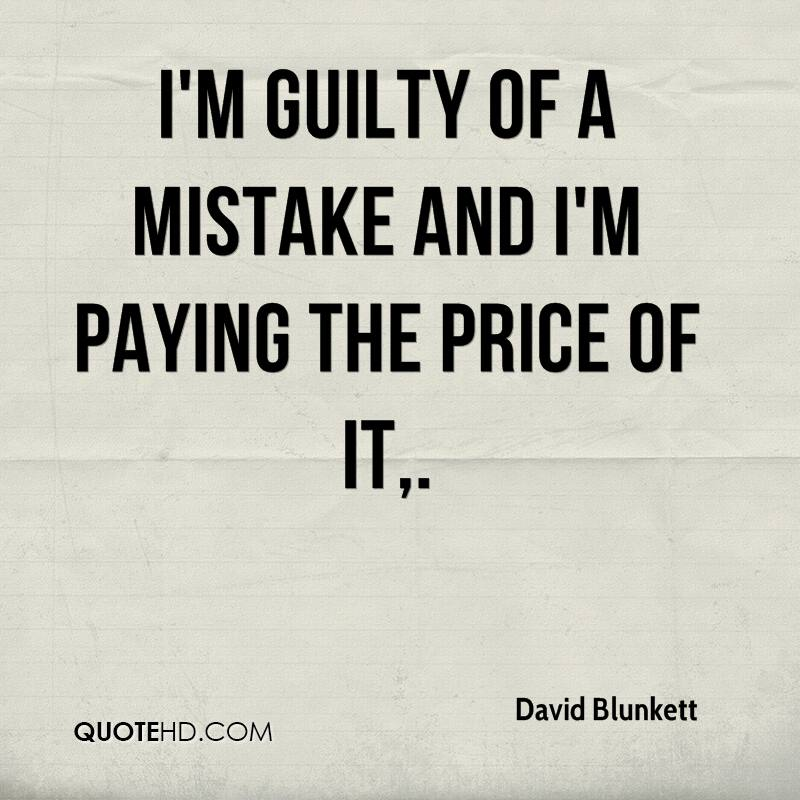 I'm guilty of a mistake and I'm paying the price of it.