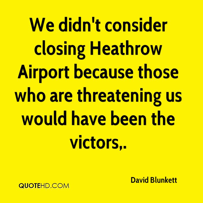 We didn't consider closing Heathrow Airport because those who are threatening us would have been the victors.