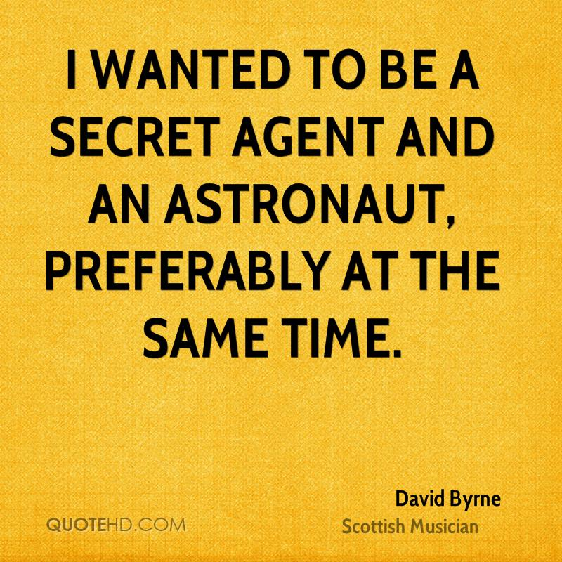 I wanted to be a secret agent and an astronaut, preferably at the same time.