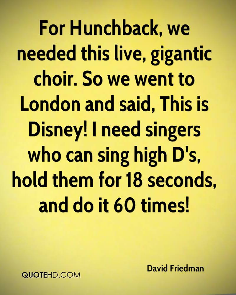 For Hunchback, we needed this live, gigantic choir. So we went to London and said, This is Disney! I need singers who can sing high D's, hold them for 18 seconds, and do it 60 times!