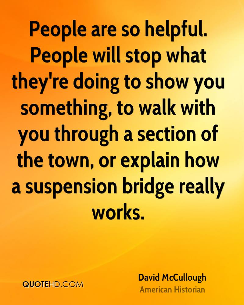 People are so helpful. People will stop what they're doing to show you something, to walk with you through a section of the town, or explain how a suspension bridge really works.