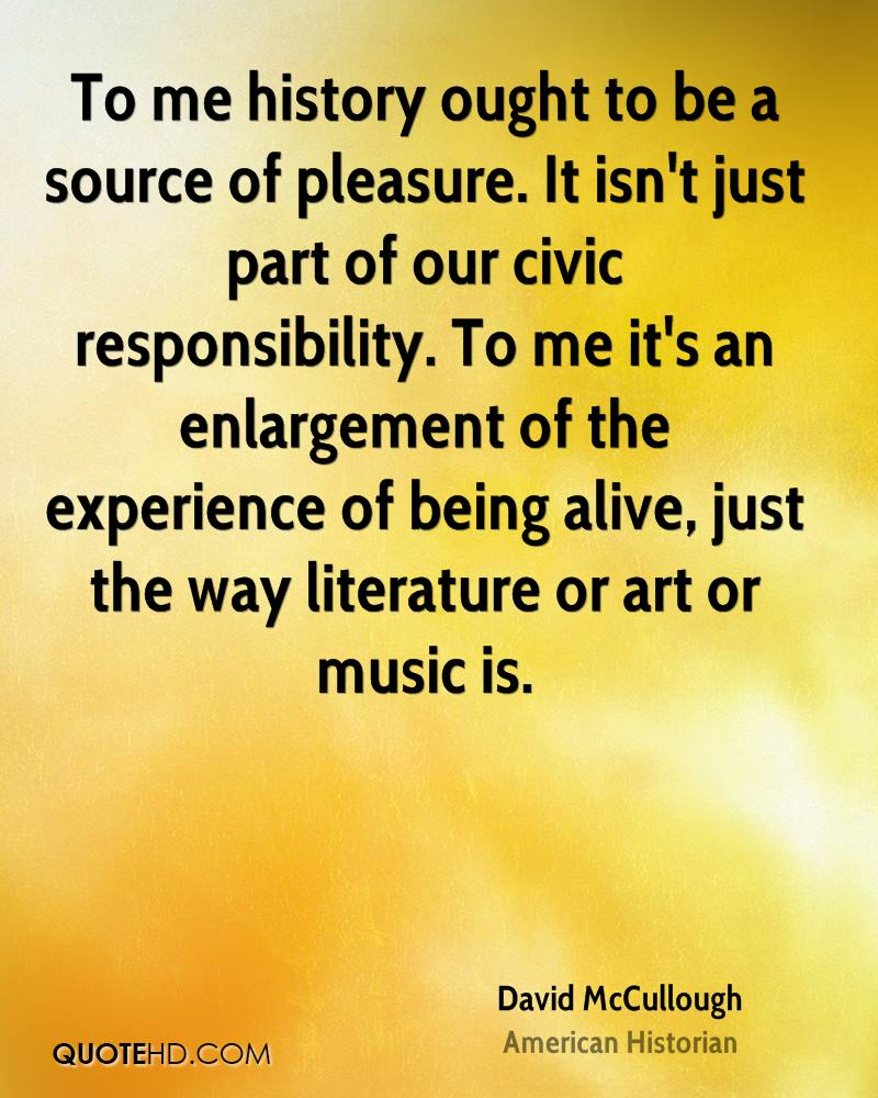 To me history ought to be a source of pleasure. It isn't just part of our civic responsibility. To me it's an enlargement of the experience of being alive, just the way literature or art or music is.