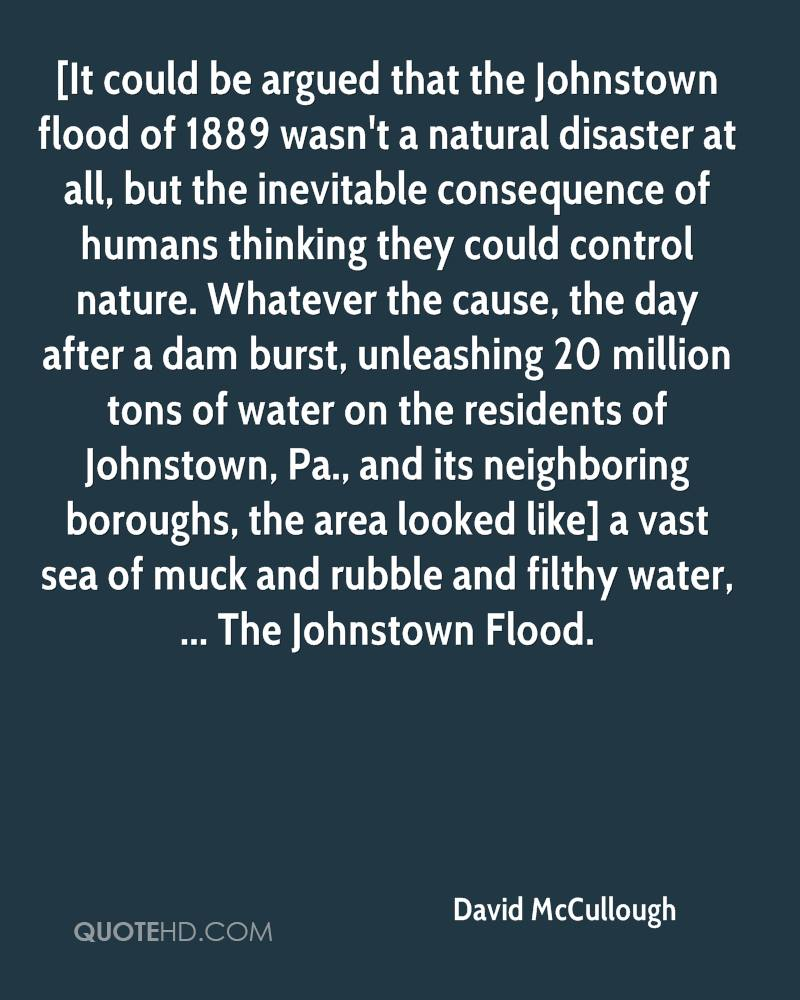 [It could be argued that the Johnstown flood of 1889 wasn't a natural disaster at all, but the inevitable consequence of humans thinking they could control nature. Whatever the cause, the day after a dam burst, unleashing 20 million tons of water on the residents of Johnstown, Pa., and its neighboring boroughs, the area looked like] a vast sea of muck and rubble and filthy water, ... The Johnstown Flood.