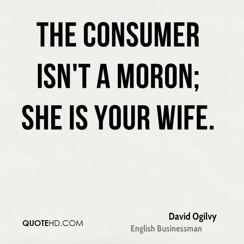 The consumer isn't a moron; she is your wife.