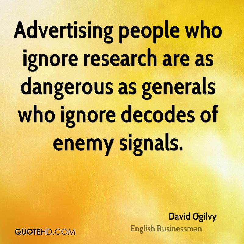 Advertising people who ignore research are as dangerous as generals who ignore decodes of enemy signals.