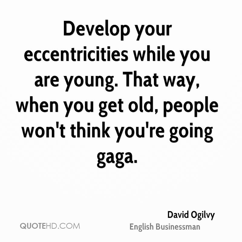 Develop your eccentricities while you are young. That way, when you get old, people won't think you're going gaga.