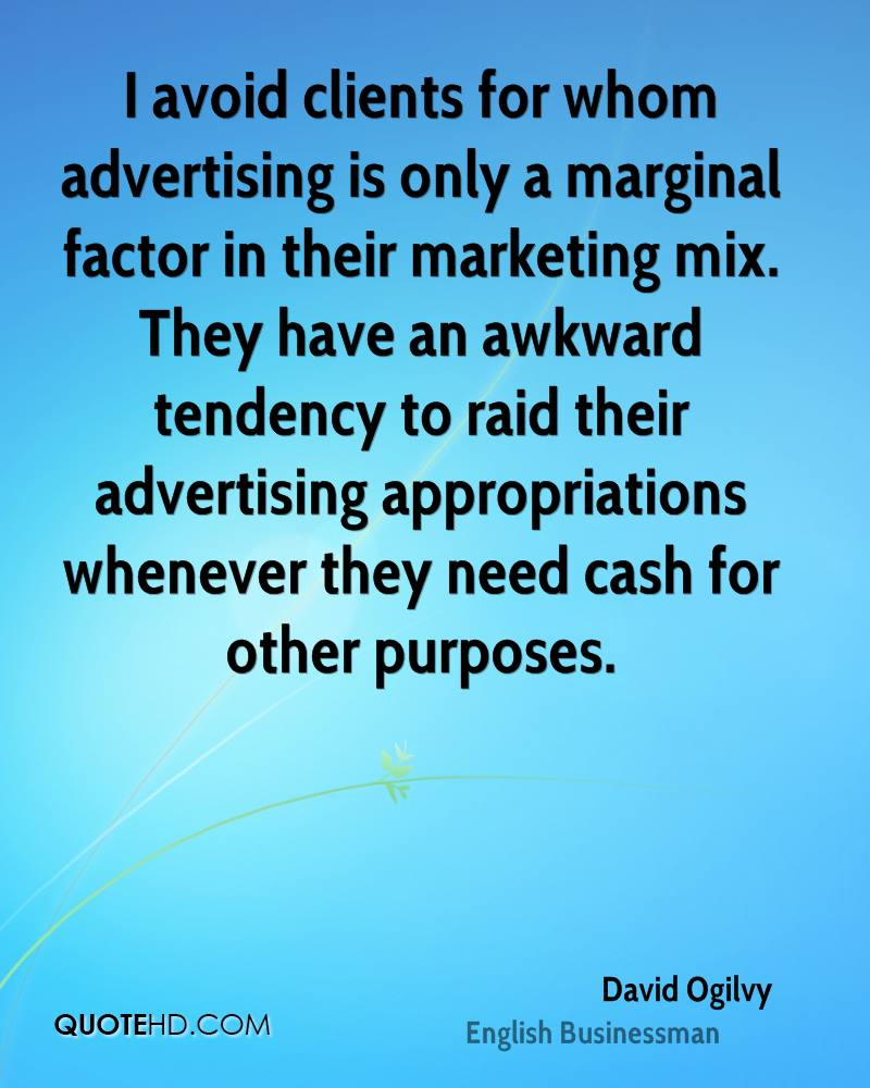 I avoid clients for whom advertising is only a marginal factor in their marketing mix. They have an awkward tendency to raid their advertising appropriations whenever they need cash for other purposes.