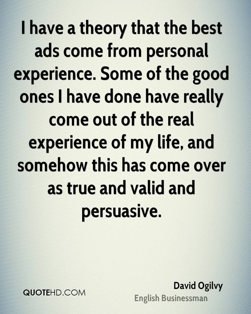 I have a theory that the best ads come from personal experience. Some of the good ones I have done have really come out of the real experience of my life, and somehow this has come over as true and valid and persuasive.