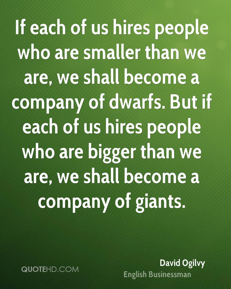If each of us hires people who are smaller than we are, we shall become a company of dwarfs. But if each of us hires people who are bigger than we are, we shall become a company of giants.