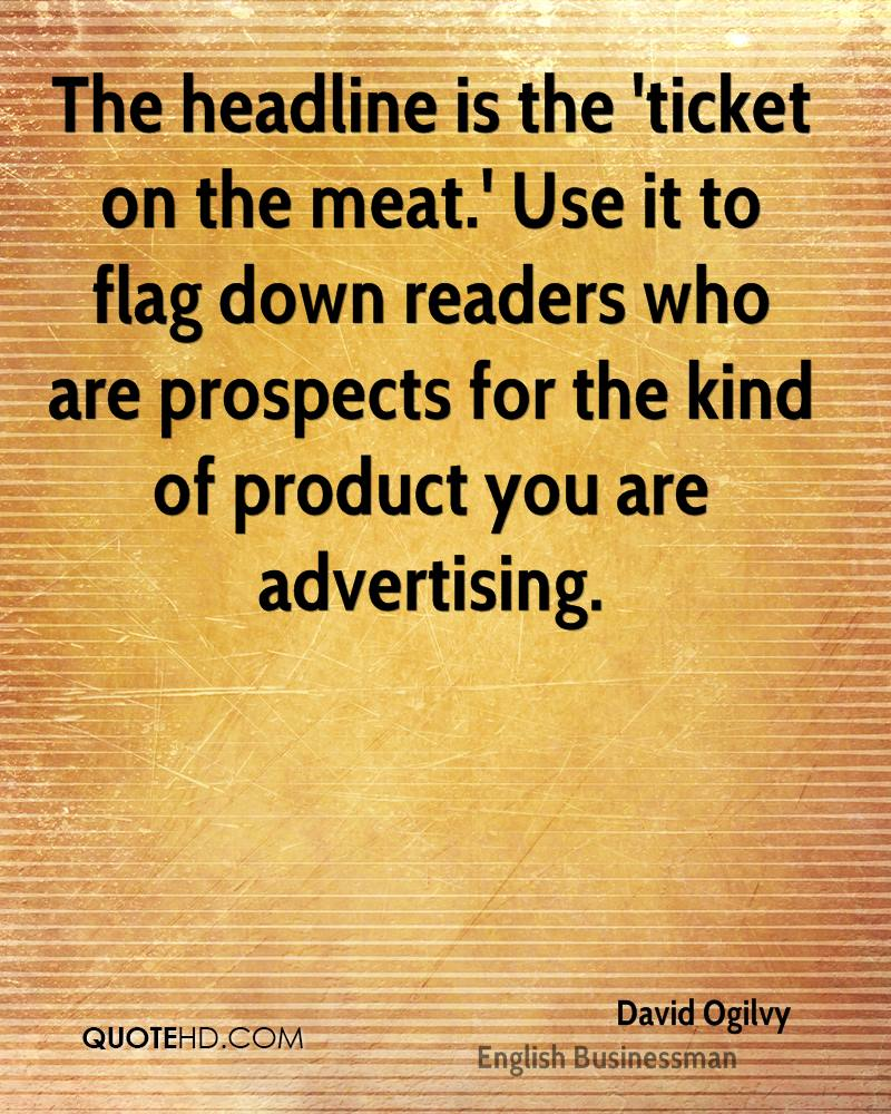 The headline is the 'ticket on the meat.' Use it to flag down readers who are prospects for the kind of product you are advertising.