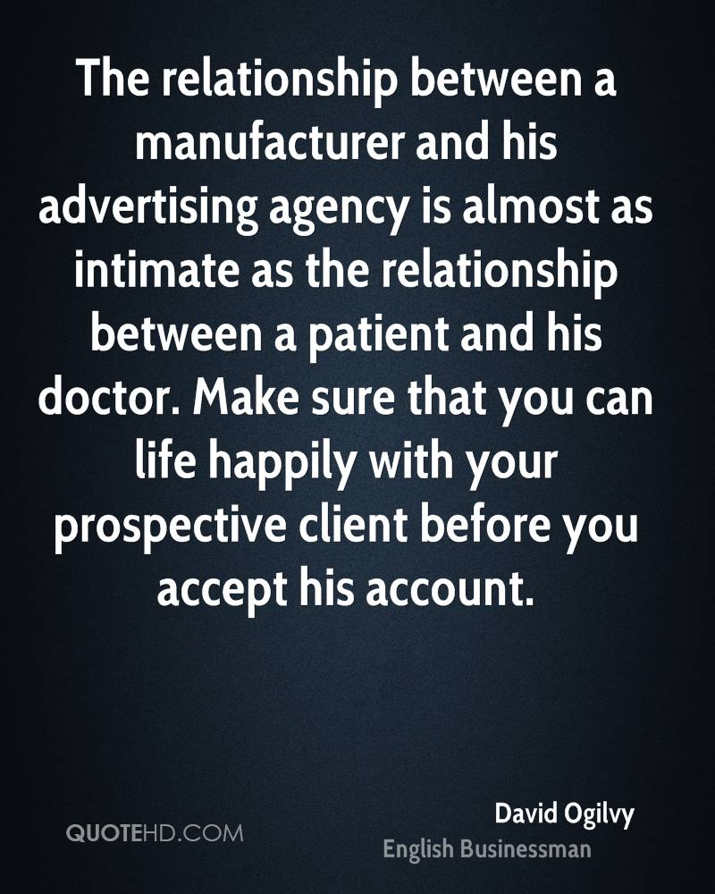 The relationship between a manufacturer and his advertising agency is almost as intimate as the relationship between a patient and his doctor. Make sure that you can life happily with your prospective client before you accept his account.
