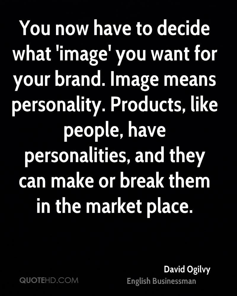 You now have to decide what 'image' you want for your brand. Image means personality. Products, like people, have personalities, and they can make or break them in the market place.