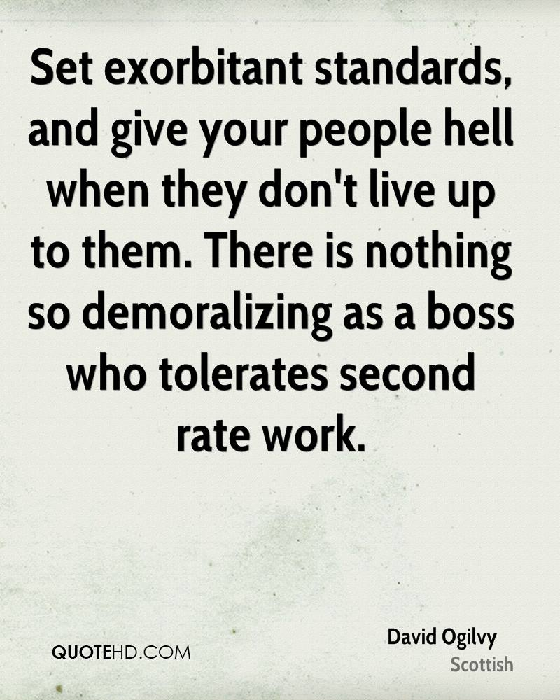 Set exorbitant standards, and give your people hell when they don't live up to them. There is nothing so demoralizing as a boss who tolerates second rate work.