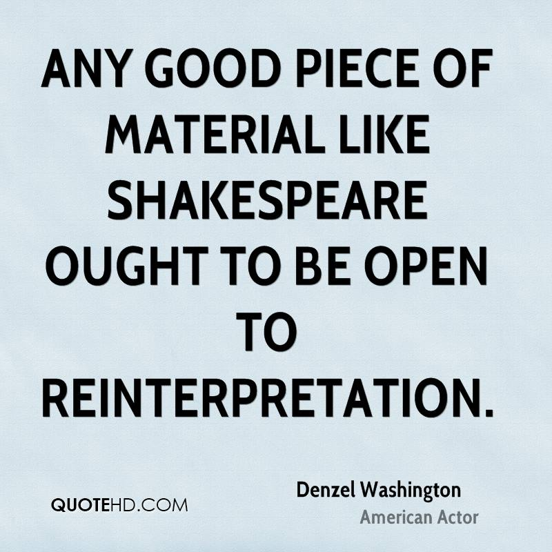 Any good piece of material like Shakespeare ought to be open to reinterpretation.
