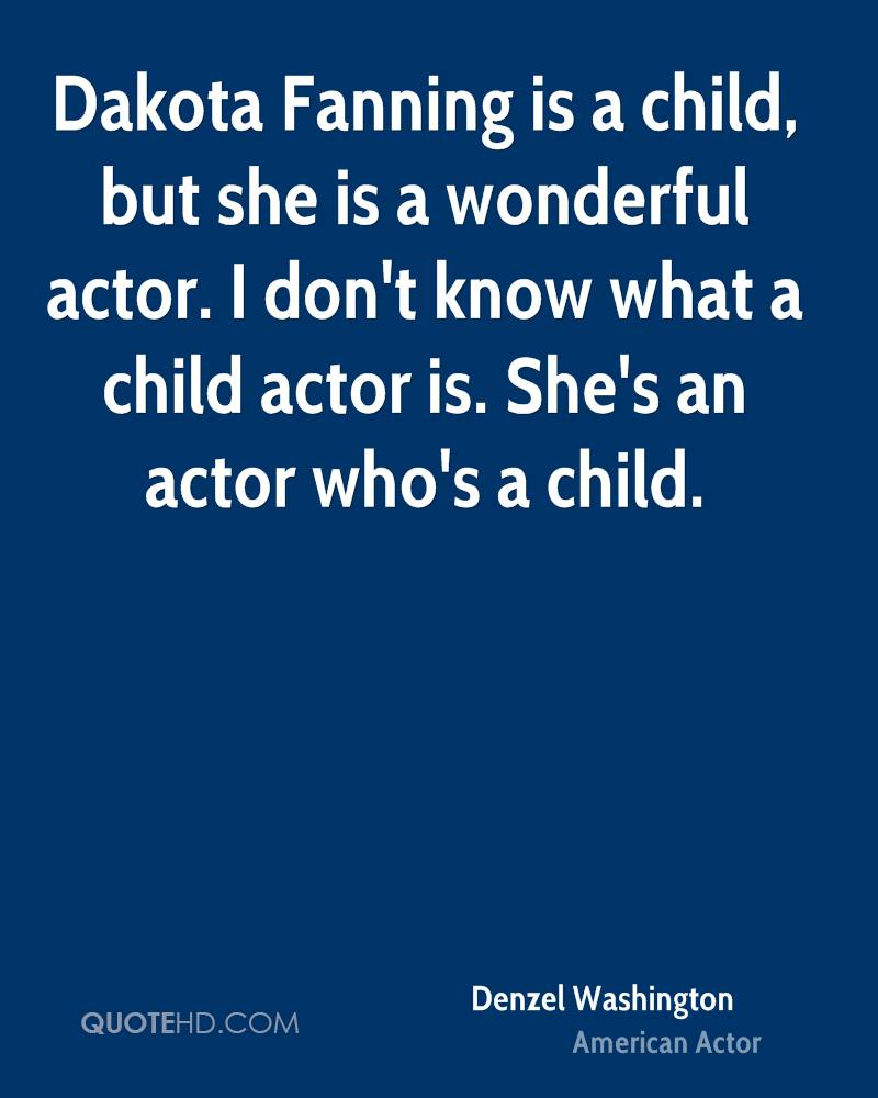 Dakota Fanning is a child, but she is a wonderful actor. I don't know what a child actor is. She's an actor who's a child.