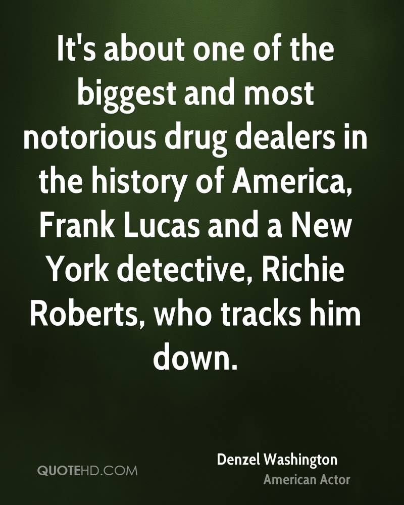 It's about one of the biggest and most notorious drug dealers in the history of America, Frank Lucas and a New York detective, Richie Roberts, who tracks him down.