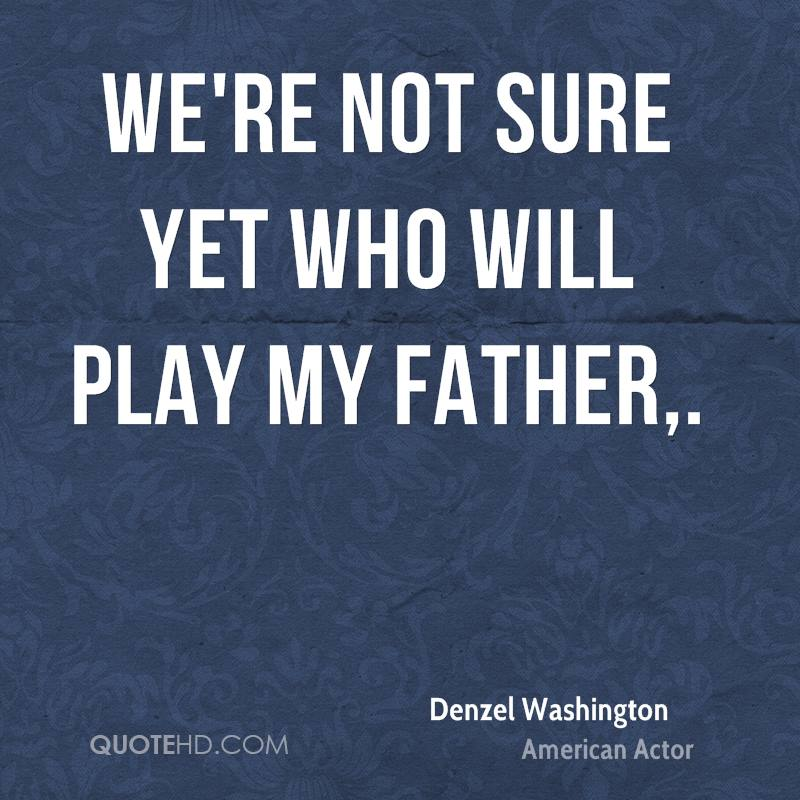 We're not sure yet who will play my father.