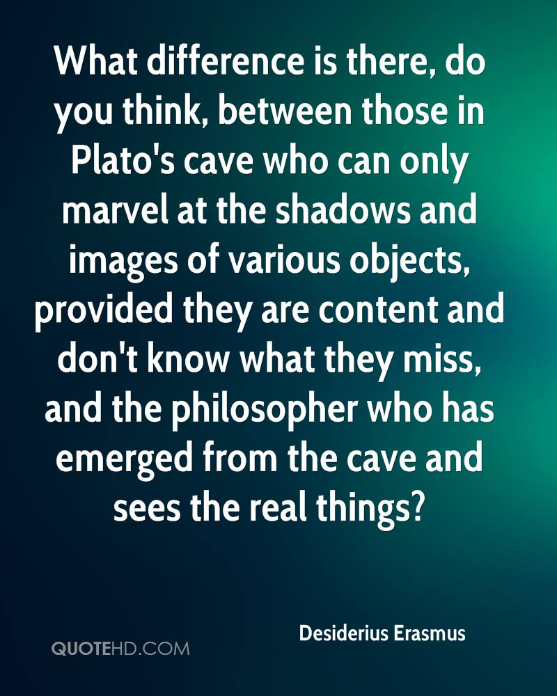 What difference is there, do you think, between those in Plato's cave who can only marvel at the shadows and images of various objects, provided they are content and don't know what they miss, and the philosopher who has emerged from the cave and sees the real things?