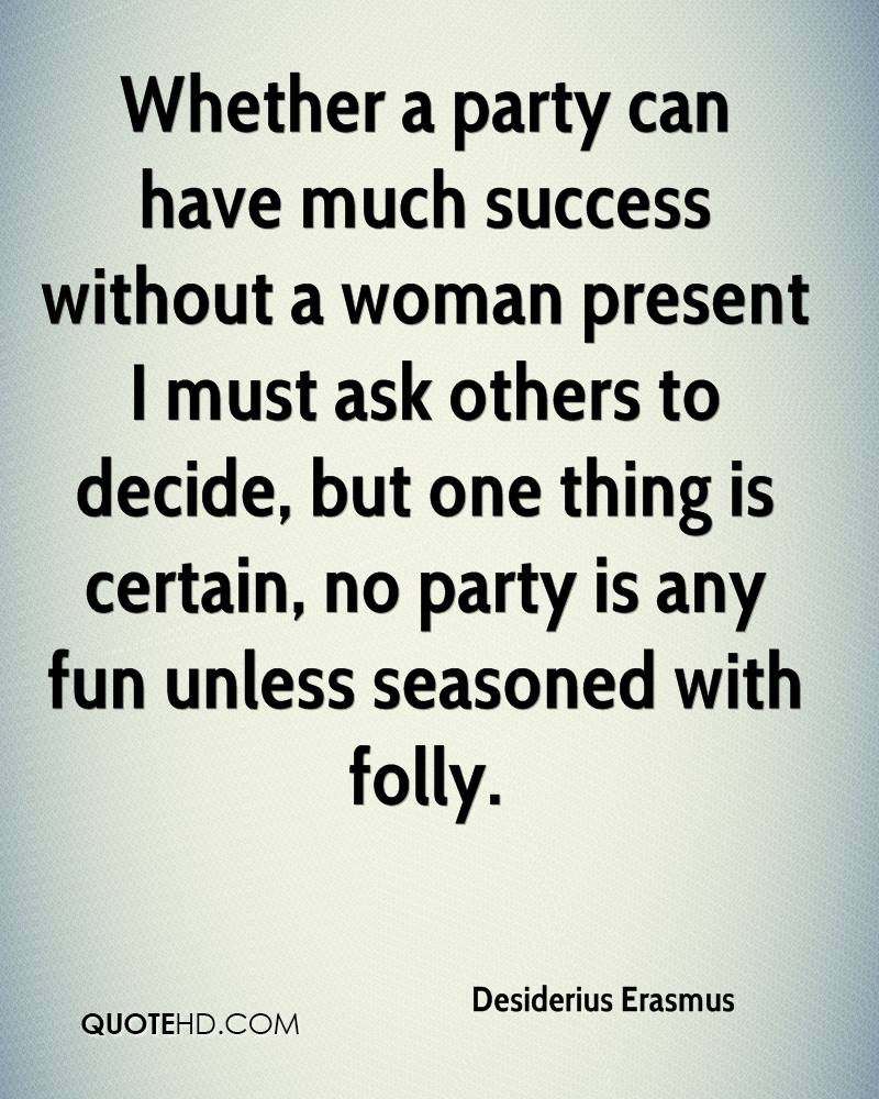 Whether a party can have much success without a woman present I must ask others to decide, but one thing is certain, no party is any fun unless seasoned with folly.