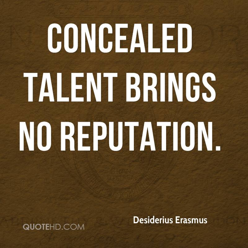 Concealed talent brings no reputation.