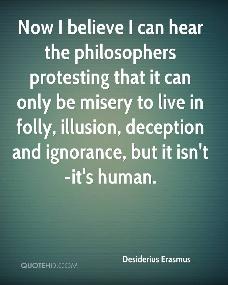 Now I believe I can hear the philosophers protesting that it can only be misery to live in folly, illusion, deception and ignorance, but it isn't -it's human.