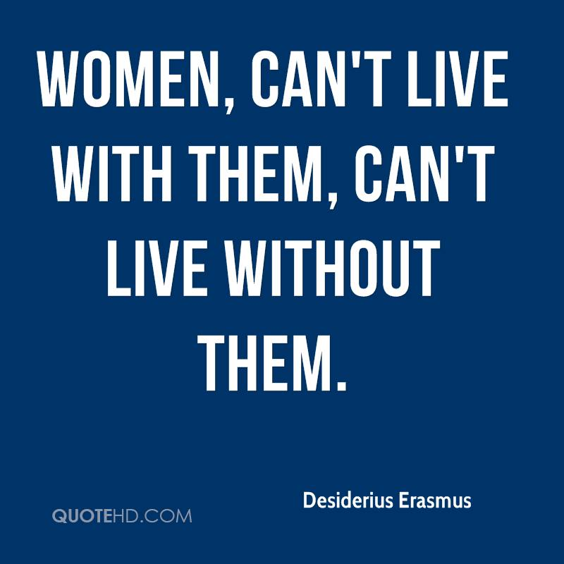 Women, can't live with them, can't live without them.