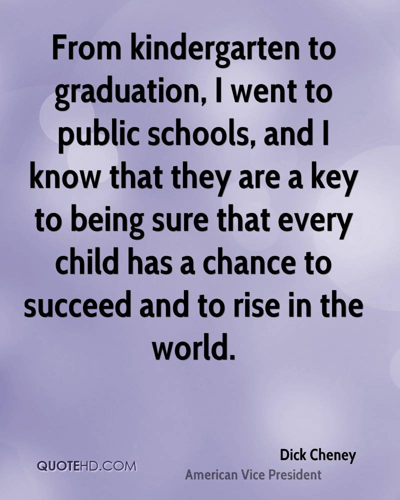 From kindergarten to graduation, I went to public schools, and I know that they are a key to being sure that every child has a chance to succeed and to rise in the world.