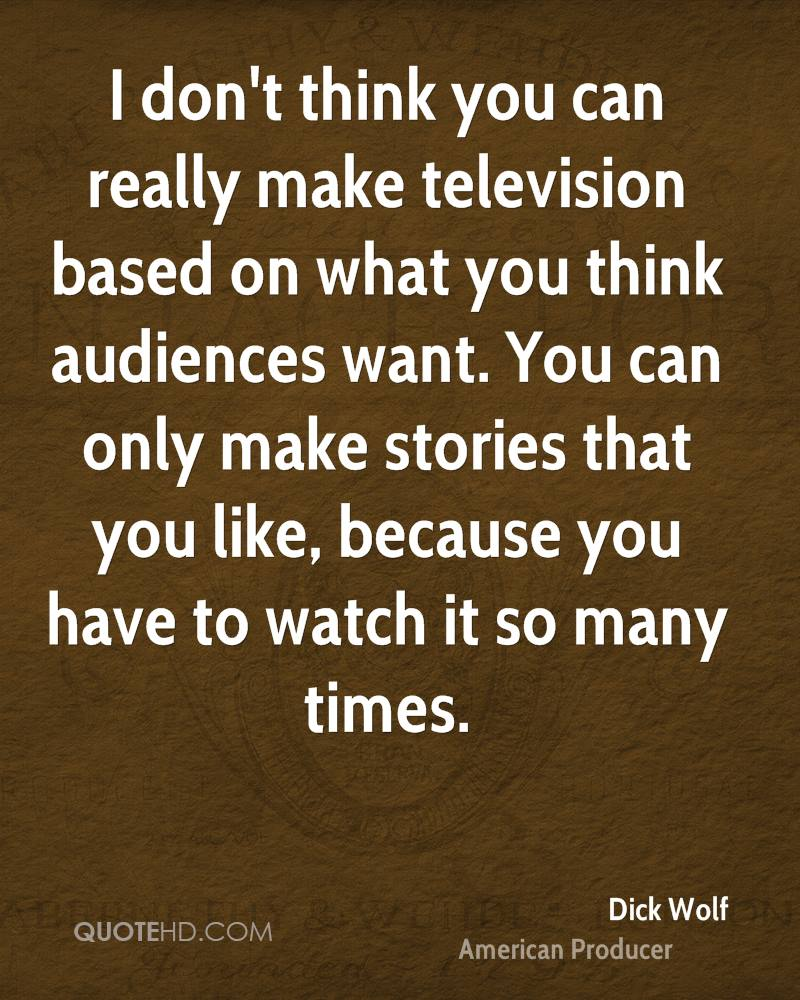 I don't think you can really make television based on what you think audiences want. You can only make stories that you like, because you have to watch it so many times.