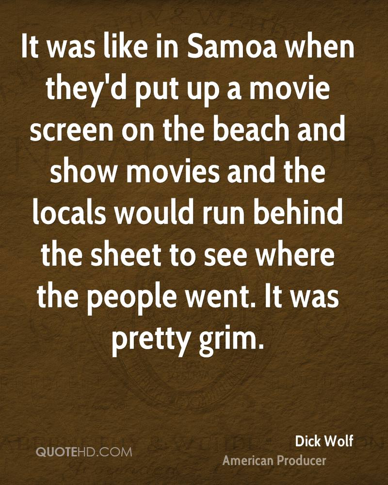 It was like in Samoa when they'd put up a movie screen on the beach and show movies and the locals would run behind the sheet to see where the people went. It was pretty grim.