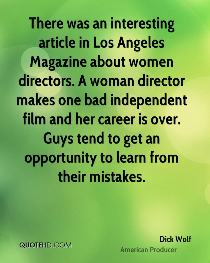 There was an interesting article in Los Angeles Magazine about women directors. A woman director makes one bad independent film and her career is over. Guys tend to get an opportunity to learn from their mistakes.