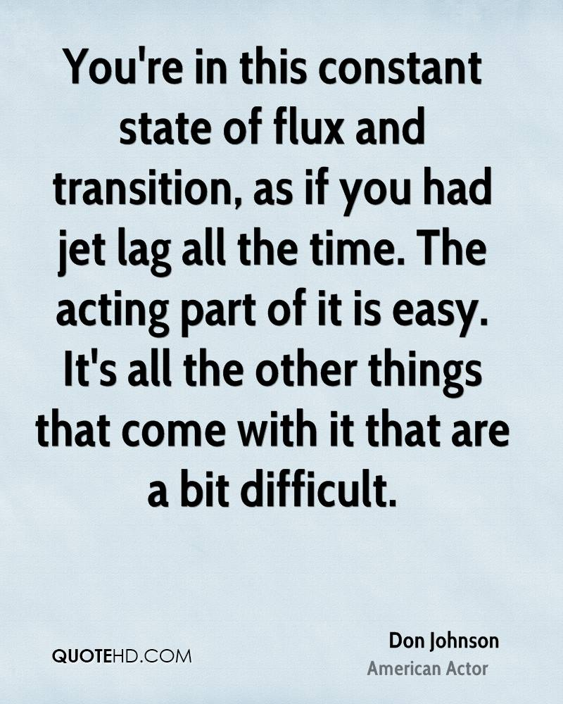 You're in this constant state of flux and transition, as if you had jet lag all the time. The acting part of it is easy. It's all the other things that come with it that are a bit difficult.