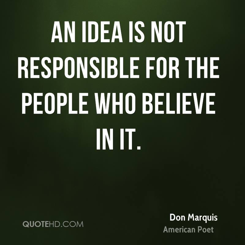 An idea is not responsible for the people who believe in it.