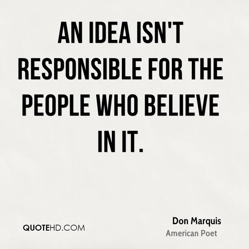 An idea isn't responsible for the people who believe in it.
