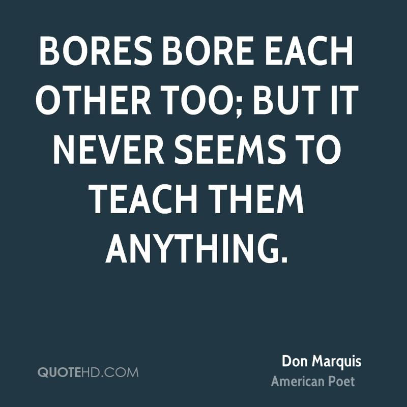 Bores bore each other too; but it never seems to teach them anything.