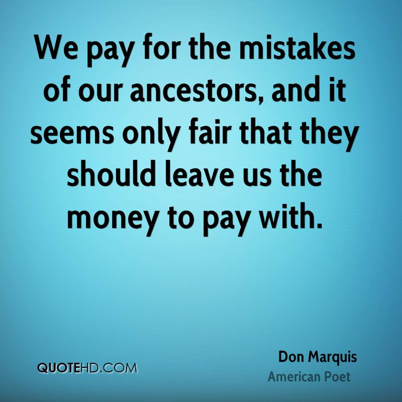 We pay for the mistakes of our ancestors, and it seems only fair that they should leave us the money to pay with.