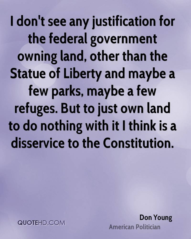 I don't see any justification for the federal government owning land, other than the Statue of Liberty and maybe a few parks, maybe a few refuges. But to just own land to do nothing with it I think is a disservice to the Constitution.