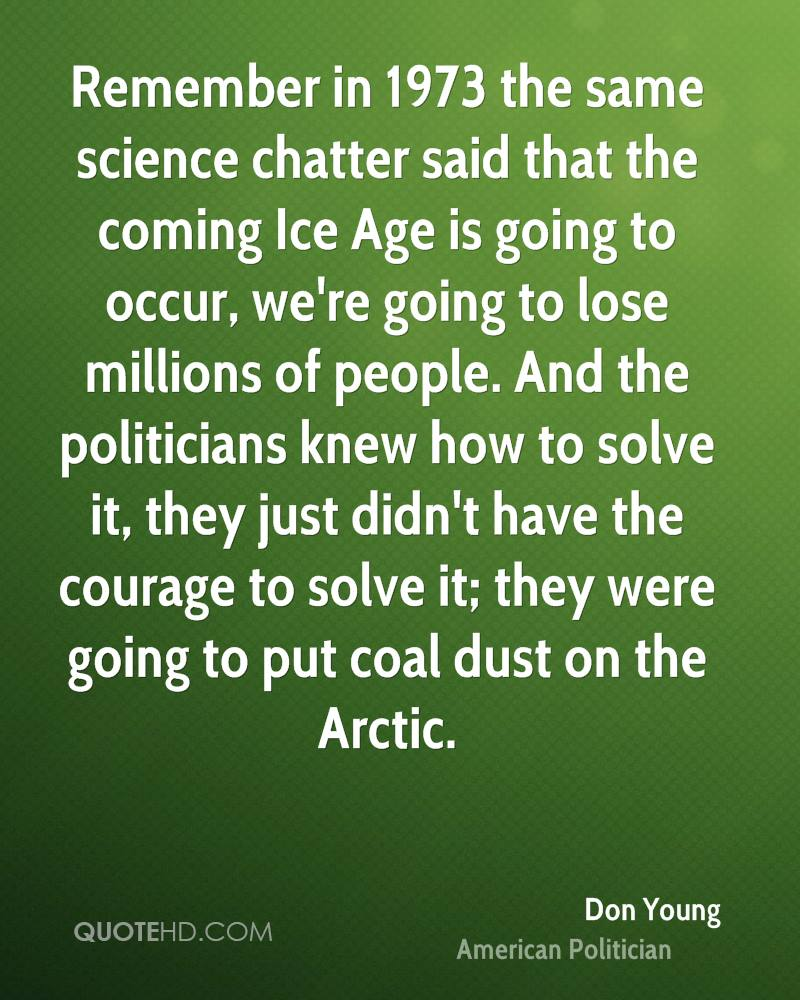 Remember in 1973 the same science chatter said that the coming Ice Age is going to occur, we're going to lose millions of people. And the politicians knew how to solve it, they just didn't have the courage to solve it; they were going to put coal dust on the Arctic.