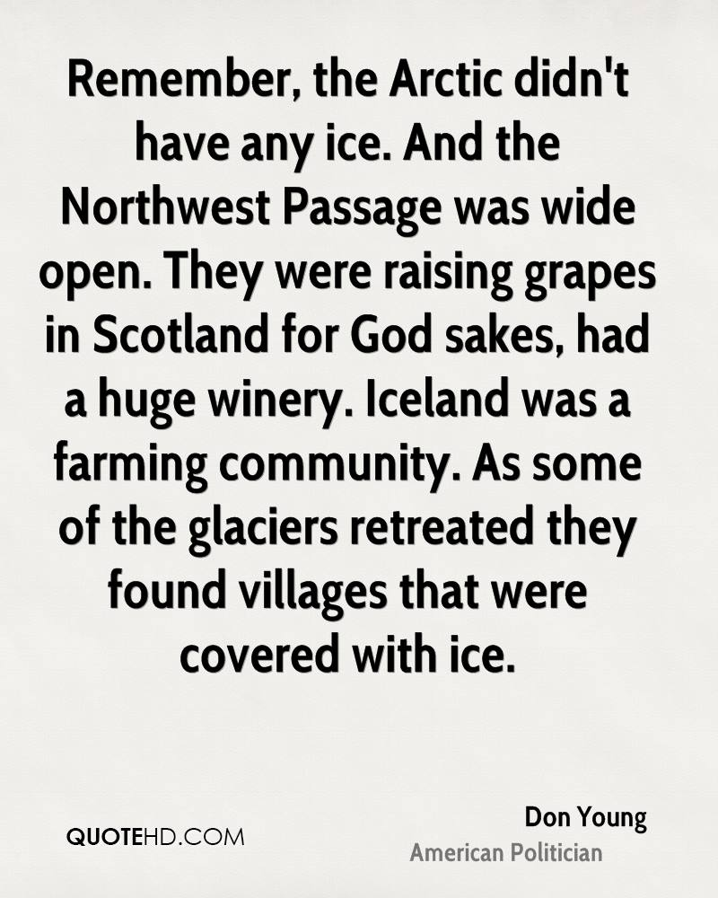 Remember, the Arctic didn't have any ice. And the Northwest Passage was wide open. They were raising grapes in Scotland for God sakes, had a huge winery. Iceland was a farming community. As some of the glaciers retreated they found villages that were covered with ice.