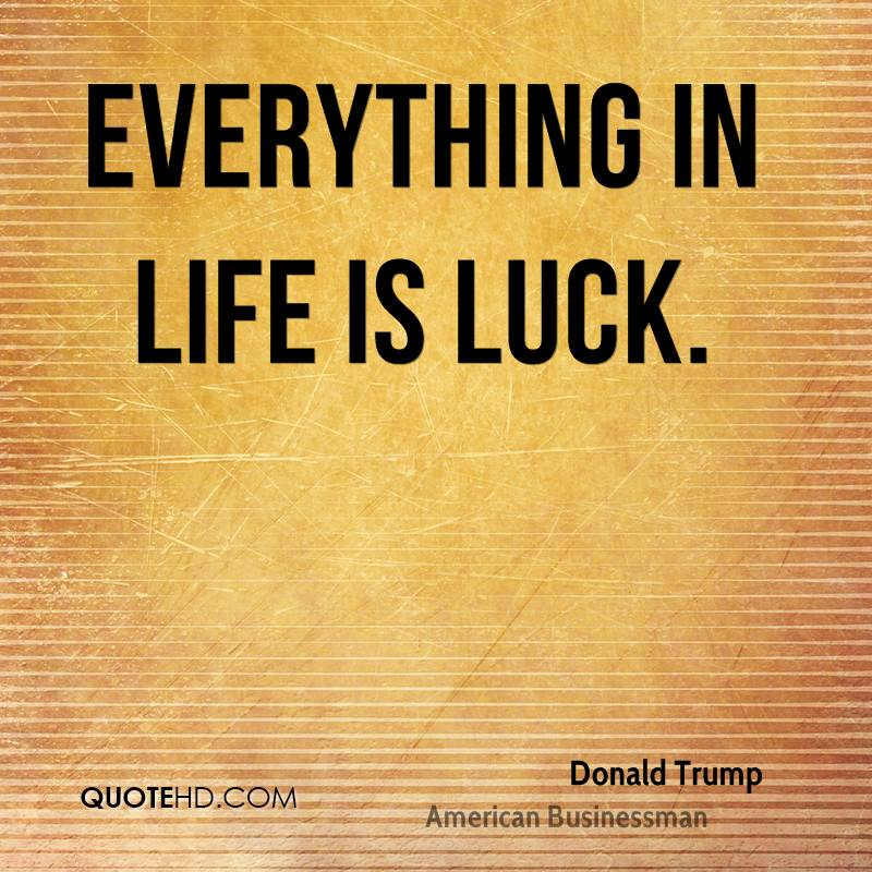 Everything in life is luck.