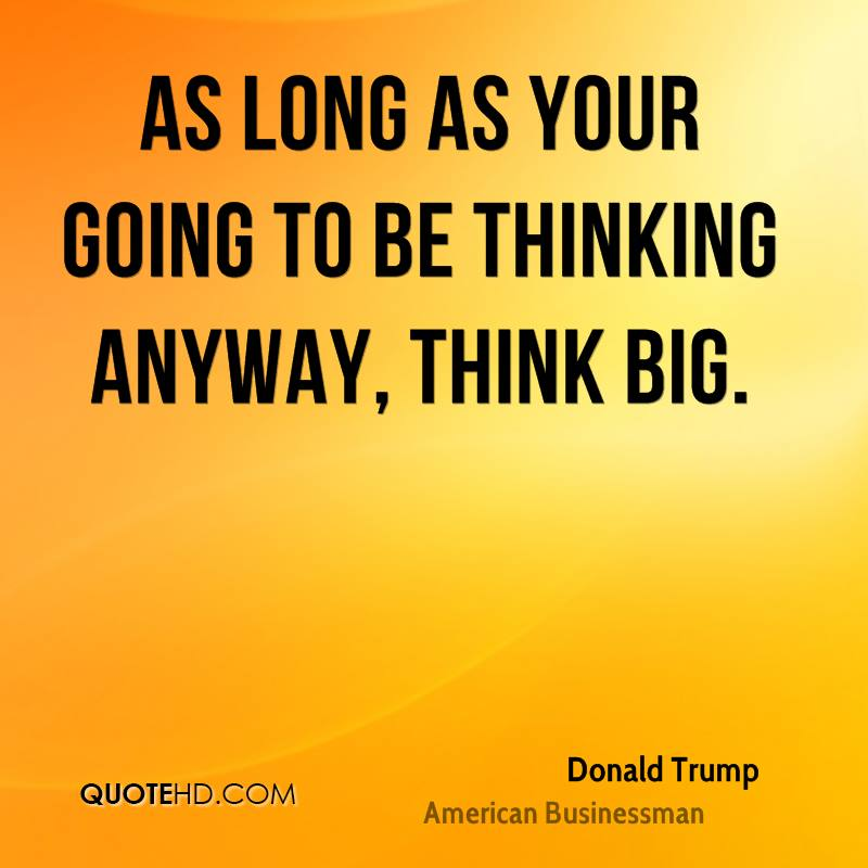 As long as your going to be thinking anyway, think big.
