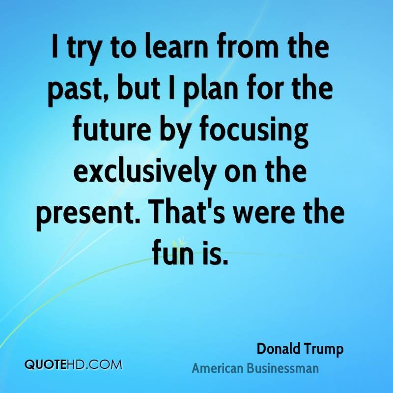 I try to learn from the past, but I plan for the future by focusing exclusively on the present. That's were the fun is.