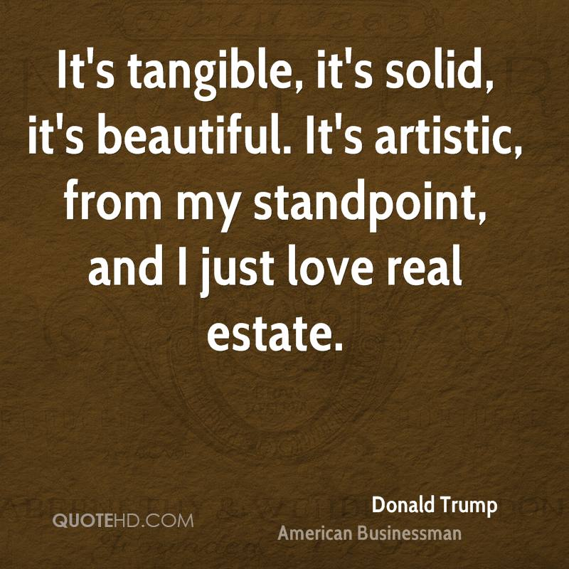 It's tangible, it's solid, it's beautiful. It's artistic, from my standpoint, and I just love real estate.