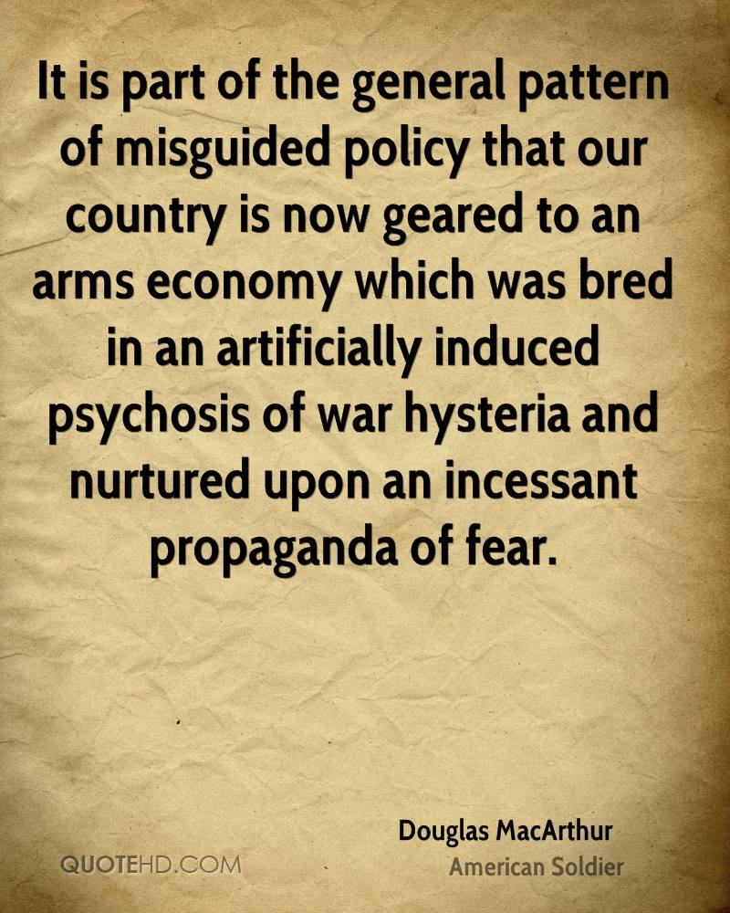 It is part of the general pattern of misguided policy that our country is now geared to an arms economy which was bred in an artificially induced psychosis of war hysteria and nurtured upon an incessant propaganda of fear.