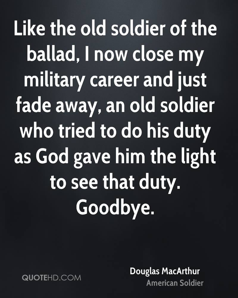 Like the old soldier of the ballad, I now close my military career and just fade away, an old soldier who tried to do his duty as God gave him the light to see that duty. Goodbye.