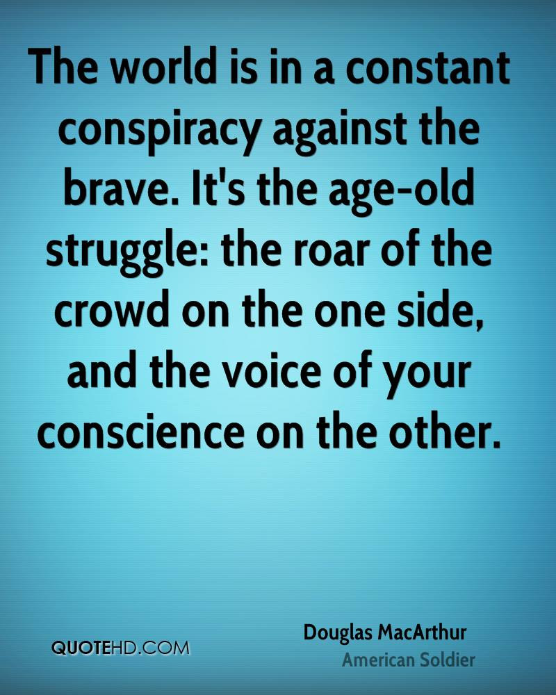 The world is in a constant conspiracy against the brave. It's the age-old struggle: the roar of the crowd on the one side, and the voice of your conscience on the other.