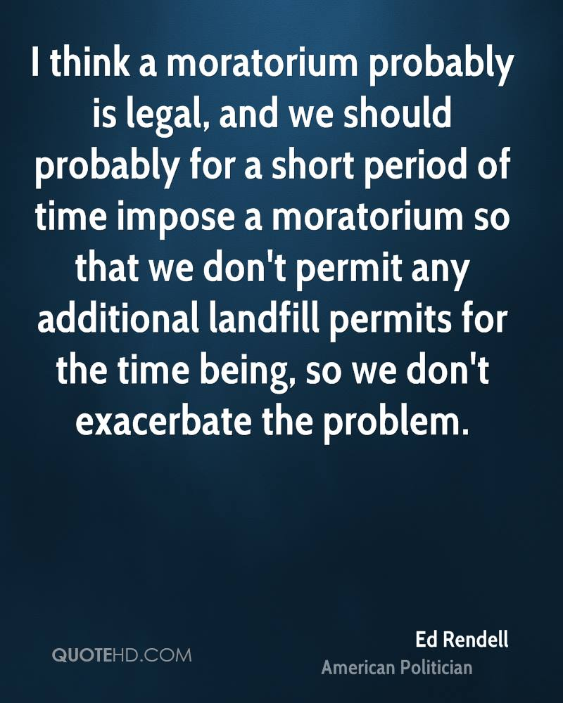 I think a moratorium probably is legal, and we should probably for a short period of time impose a moratorium so that we don't permit any additional landfill permits for the time being, so we don't exacerbate the problem.