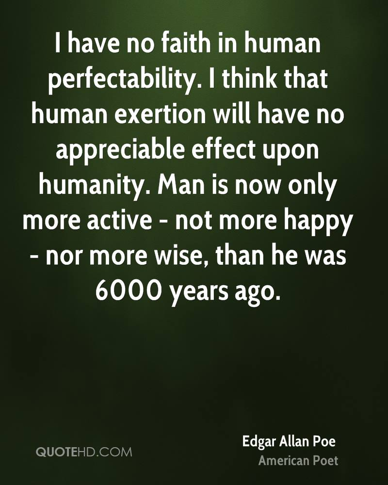I have no faith in human perfectability. I think that human exertion will have no appreciable effect upon humanity. Man is now only more active - not more happy - nor more wise, than he was 6000 years ago.