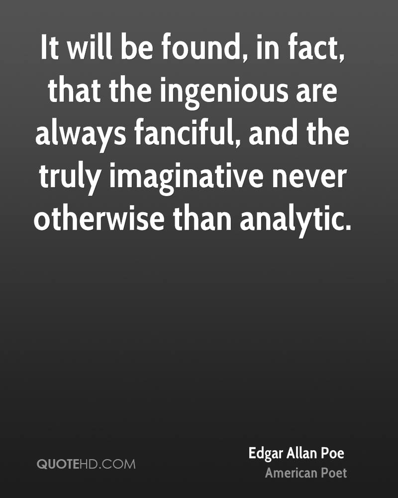 It will be found, in fact, that the ingenious are always fanciful, and the truly imaginative never otherwise than analytic.