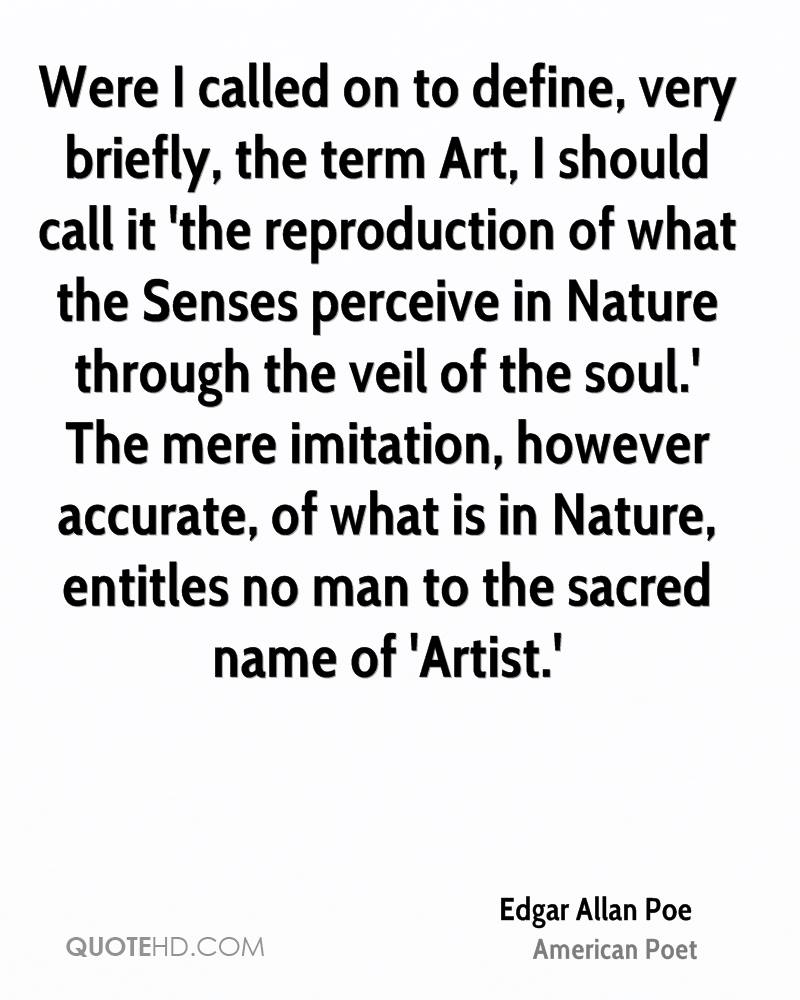Were I called on to define, very briefly, the term Art, I should call it 'the reproduction of what the Senses perceive in Nature through the veil of the soul.' The mere imitation, however accurate, of what is in Nature, entitles no man to the sacred name of 'Artist.'